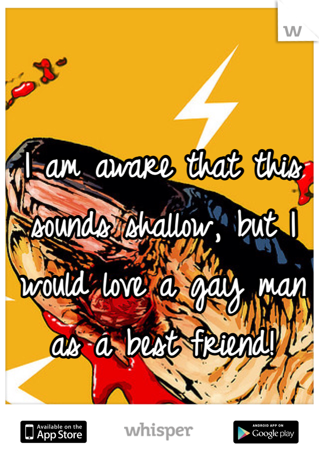 I am aware that this sounds shallow, but I would love a gay man as a best friend!