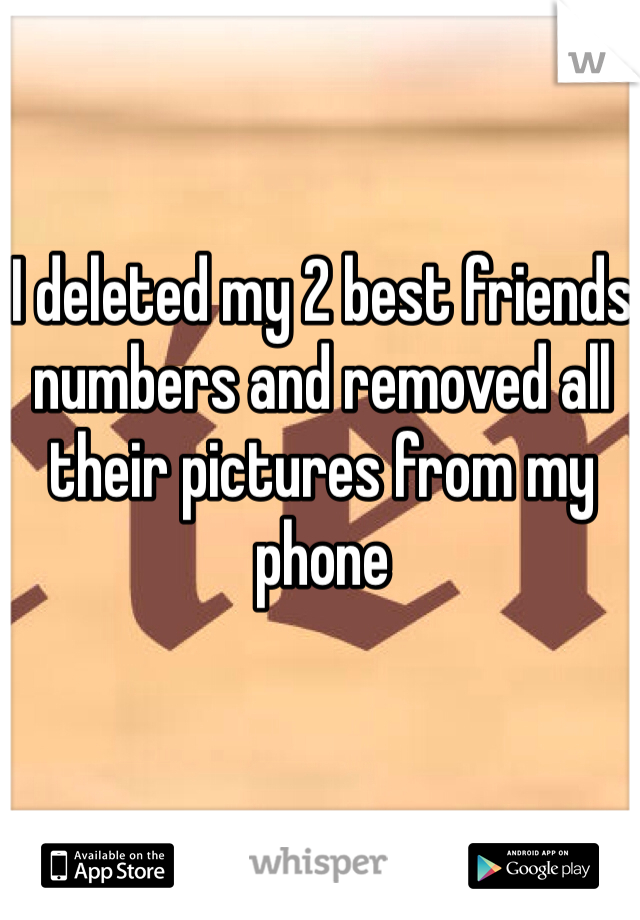 I deleted my 2 best friends numbers and removed all their pictures from my phone