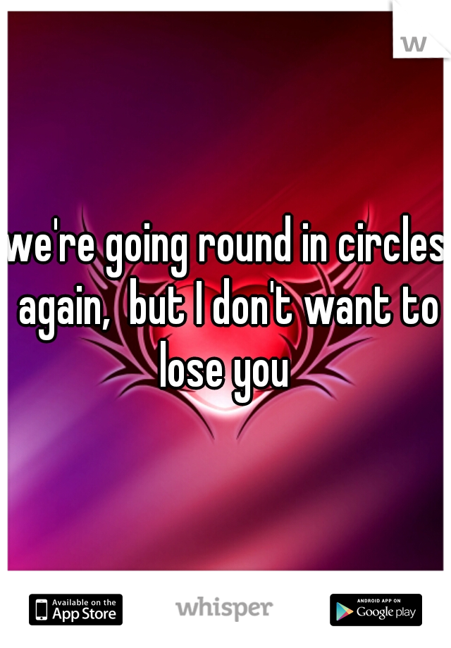 we're going round in circles again,  but I don't want to lose you