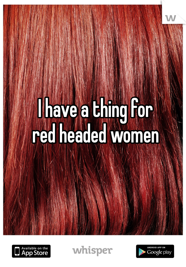 I have a thing for red headed women