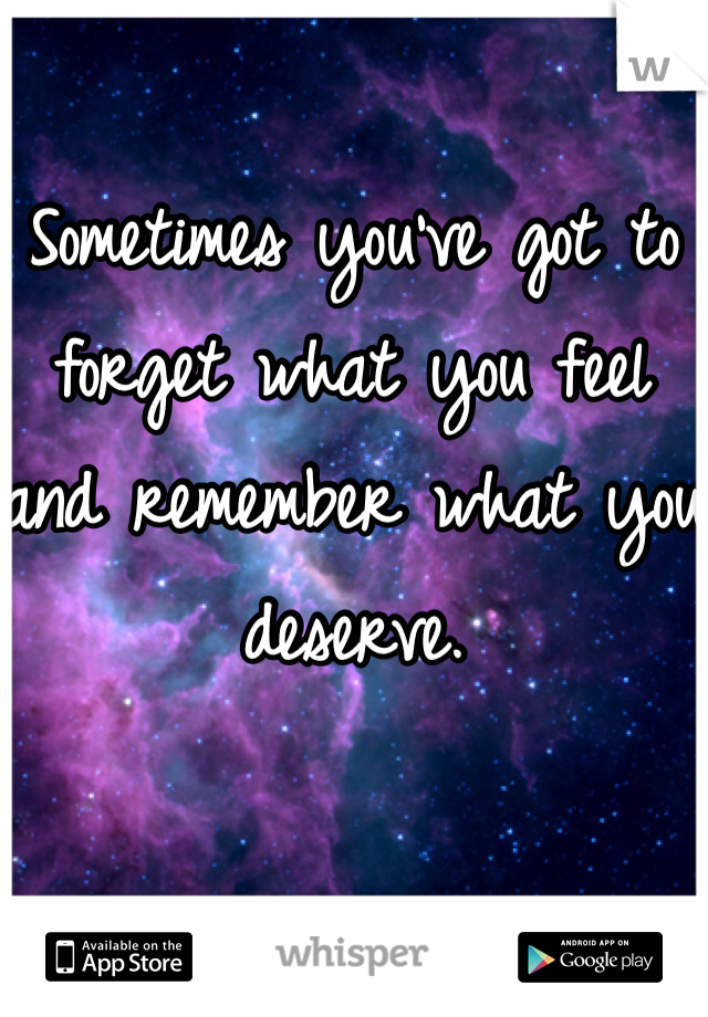 Sometimes you've got to forget what you feel and remember what you deserve.