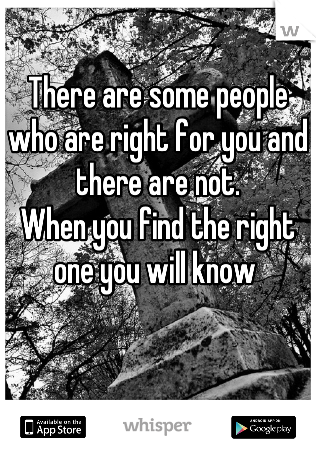 There are some people who are right for you and there are not.   When you find the right one you will know