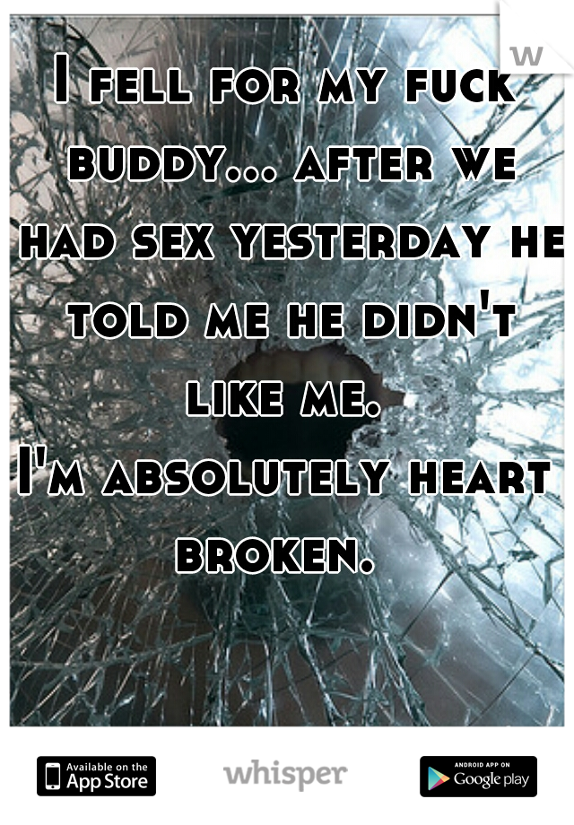 I fell for my fuck buddy... after we had sex yesterday he told me he didn't like me.  I'm absolutely heart broken.