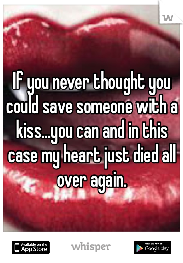 If you never thought you could save someone with a kiss...you can and in this case my heart just died all over again.