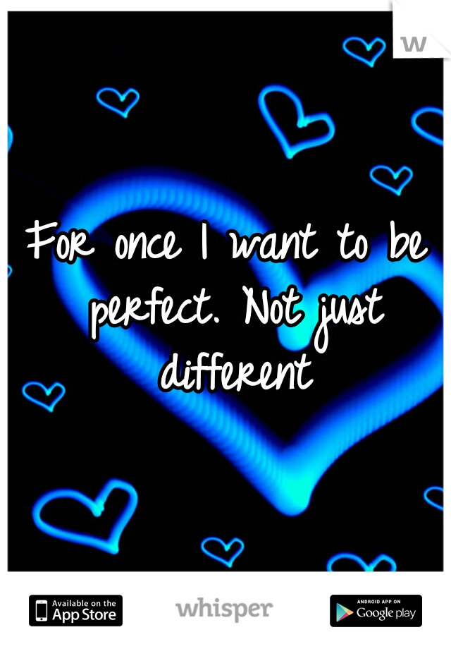 For once I want to be perfect. Not just different
