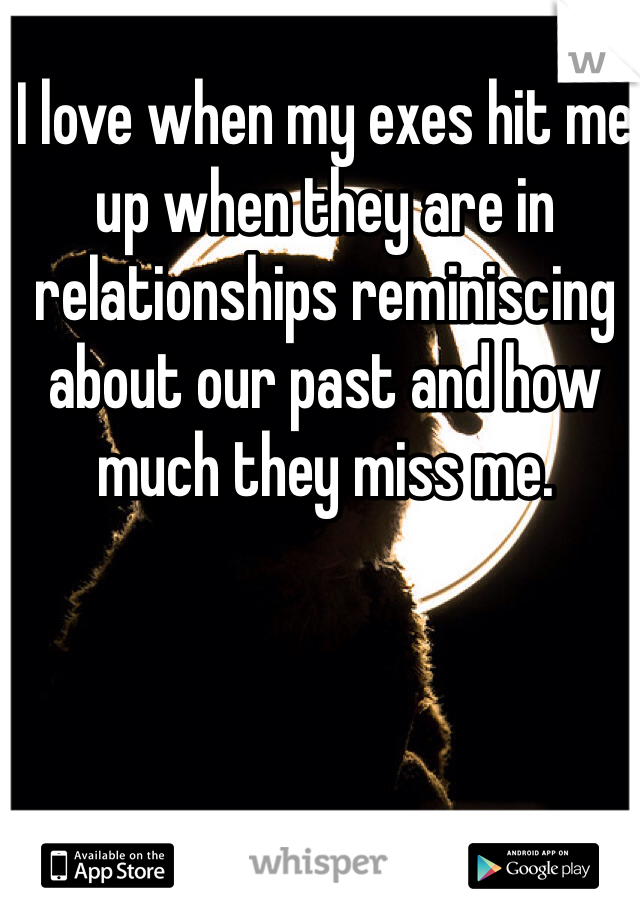I love when my exes hit me up when they are in relationships reminiscing about our past and how much they miss me.