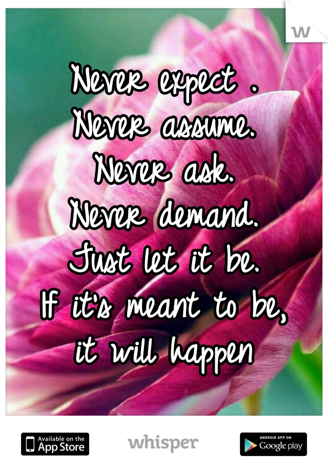 Never expect . Never assume. Never ask. Never demand. Just let it be. If it's meant to be, it will happen