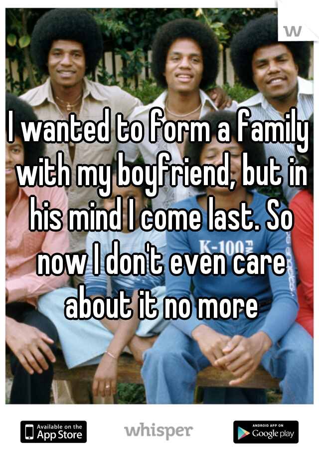 I wanted to form a family with my boyfriend, but in his mind I come last. So now I don't even care about it no more