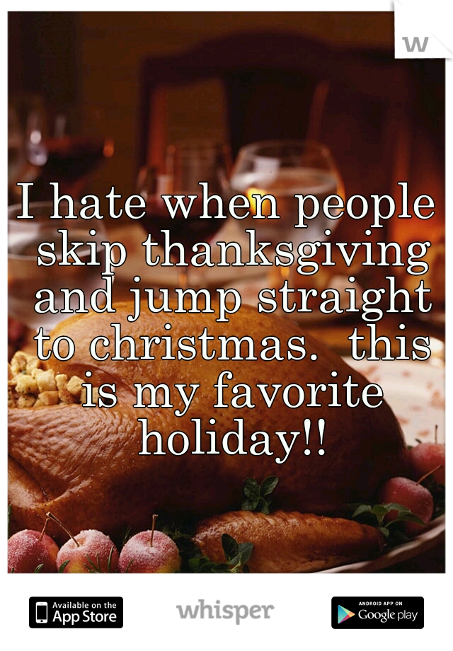 I hate when people skip thanksgiving and jump straight to christmas.  this is my favorite holiday!!
