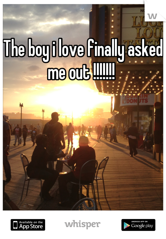 The boy i love finally asked me out !!!!!!!