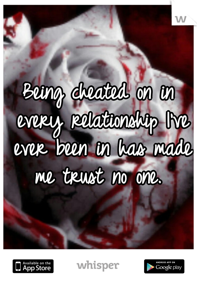 Being cheated on in every relationship I've ever been in has made me trust no one.