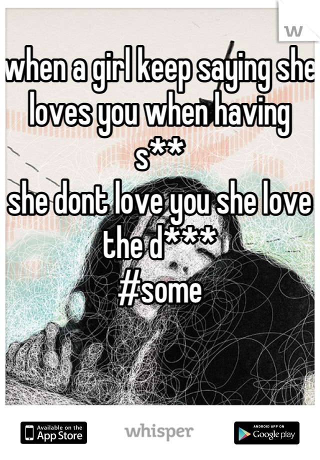 when a girl keep saying she loves you when having  s**  she dont love you she love the d*** #some