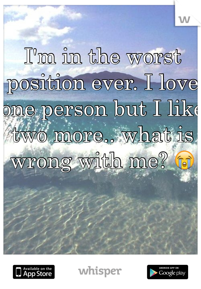I'm in the worst position ever. I love one person but I like two more.. what is wrong with me? 😭