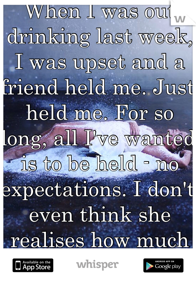 When I was out drinking last week, I was upset and a friend held me. Just held me. For so long, all I've wanted is to be held - no expectations. I don't even think she realises how much it meant to me.