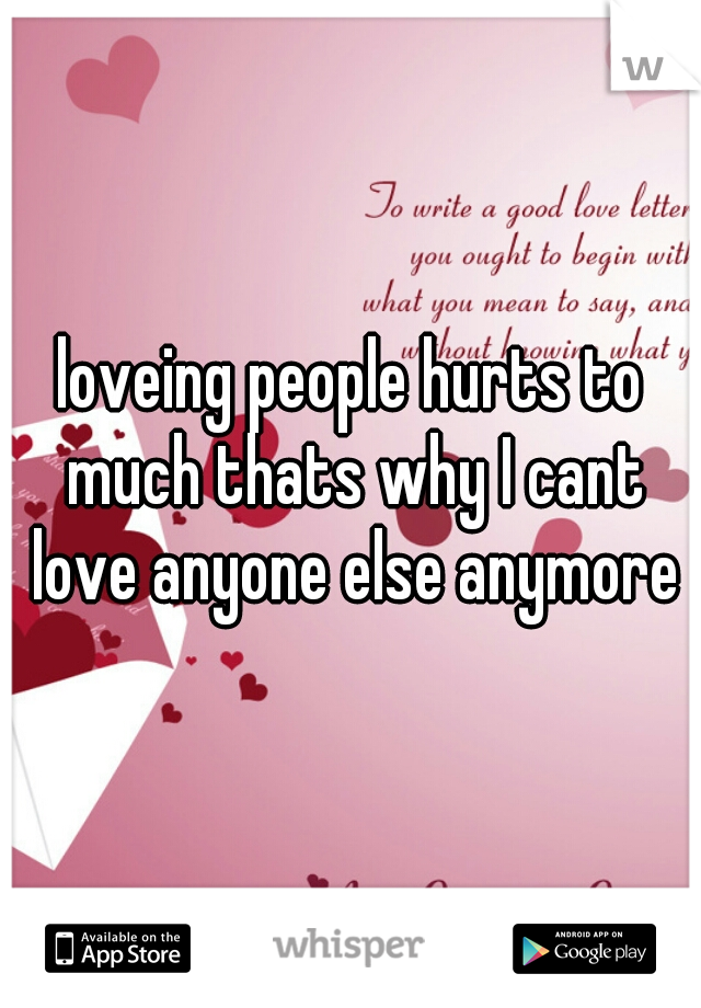 loveing people hurts to much thats why I cant love anyone else anymore