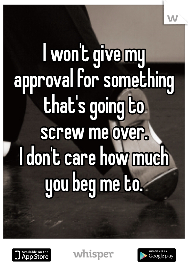 I won't give my  approval for something  that's going to  screw me over.  I don't care how much  you beg me to.
