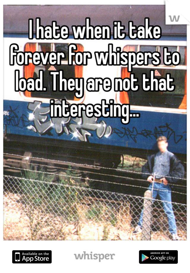 I hate when it take forever for whispers to load. They are not that interesting...