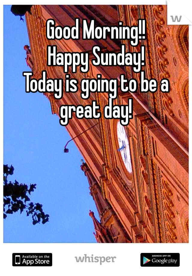 Good Morning!! Happy Sunday! Today is going to be a great day!