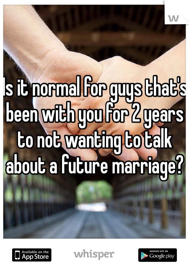 Is it normal for guys that's been with you for 2 years to not wanting to talk about a future marriage?