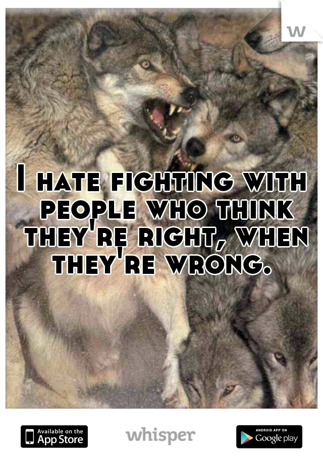 I hate fighting with people who think they're right, when they're wrong.