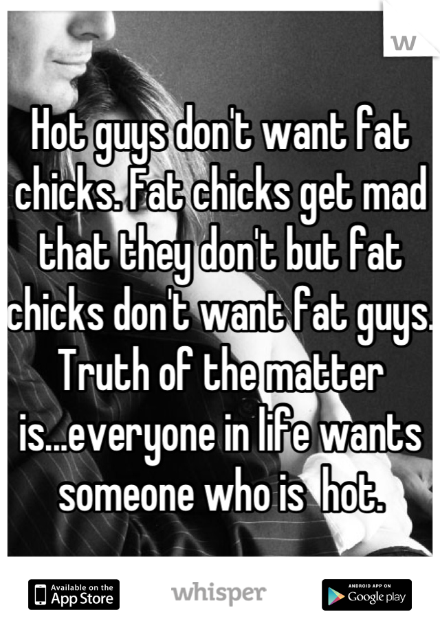 Hot guys don't want fat chicks. Fat chicks get mad that they don't but fat chicks don't want fat guys. Truth of the matter is...everyone in life wants someone who is  hot.