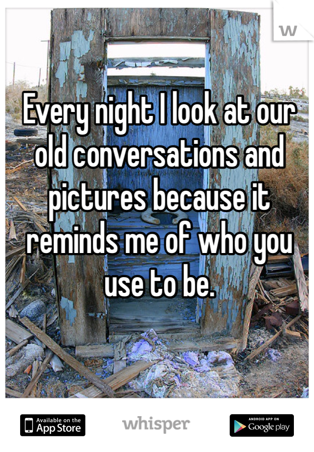 Every night I look at our old conversations and pictures because it reminds me of who you use to be.