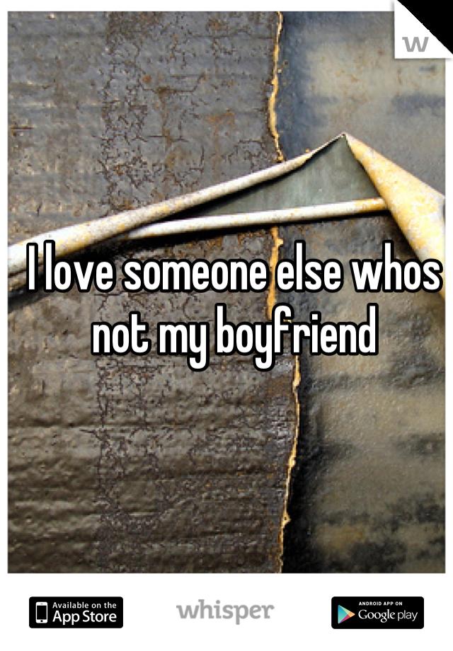 I love someone else whos not my boyfriend