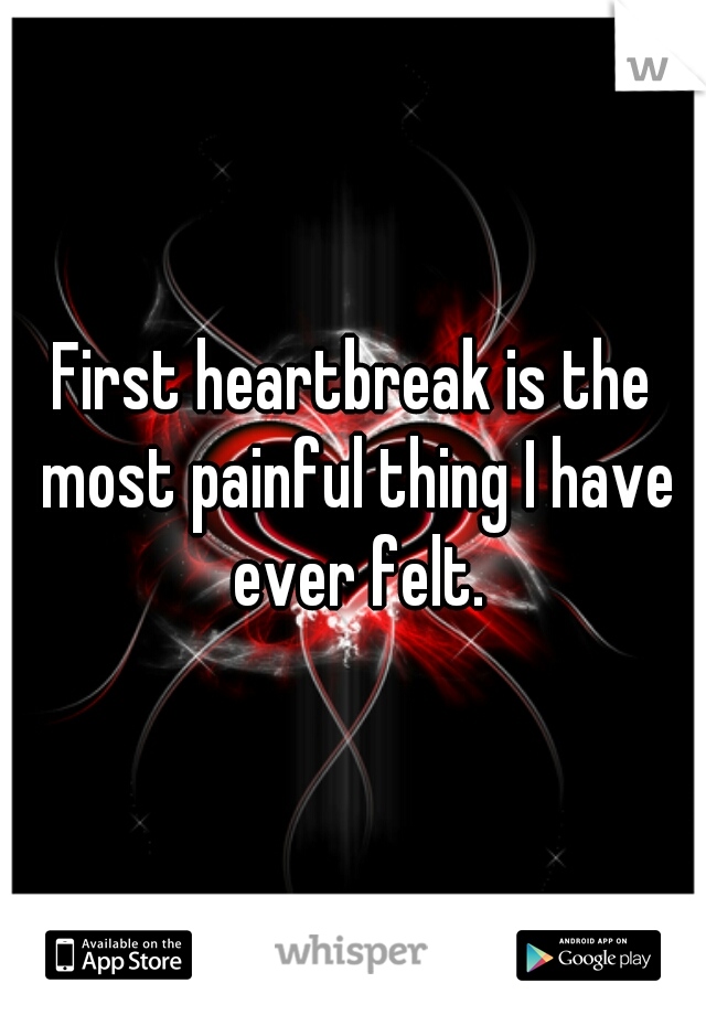 First heartbreak is the most painful thing I have ever felt.