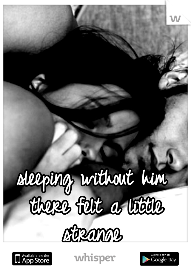 sleeping without him there felt a little strange