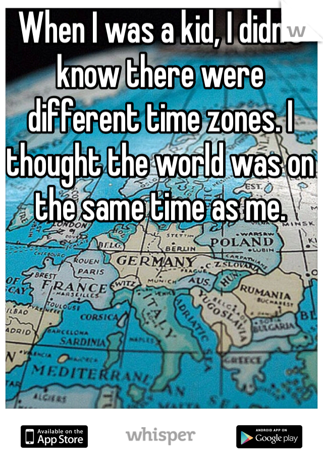 When I was a kid, I didn't know there were different time zones. I thought the world was on the same time as me.