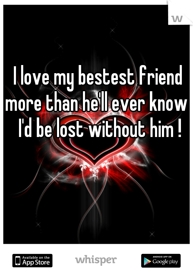 I love my bestest friend more than he'll ever know ! I'd be lost without him !