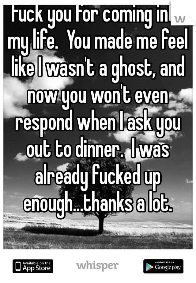 Fuck you for coming into my life.  You made me feel like I wasn't a ghost, and now you won't even respond when I ask you out to dinner.  I was already fucked up enough...thanks a lot.