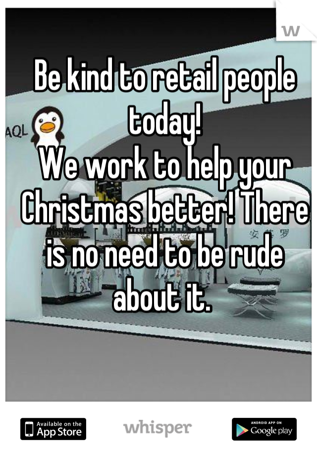 Be kind to retail people today!  We work to help your Christmas better! There is no need to be rude about it.