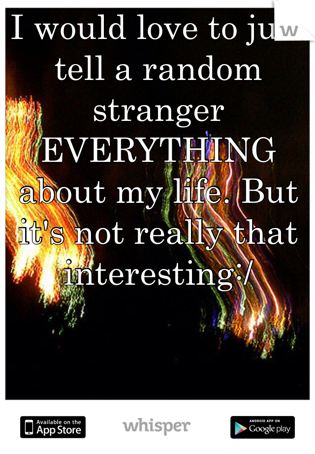 I would love to just tell a random stranger EVERYTHING about my life. But it's not really that interesting:/