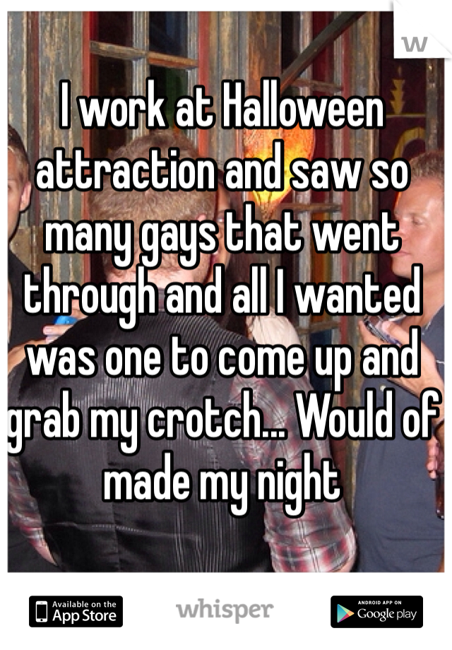I work at Halloween attraction and saw so many gays that went through and all I wanted was one to come up and grab my crotch... Would of made my night