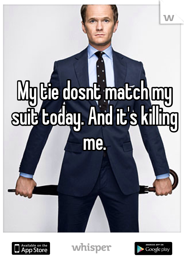 My tie dosnt match my suit today. And it's killing me.