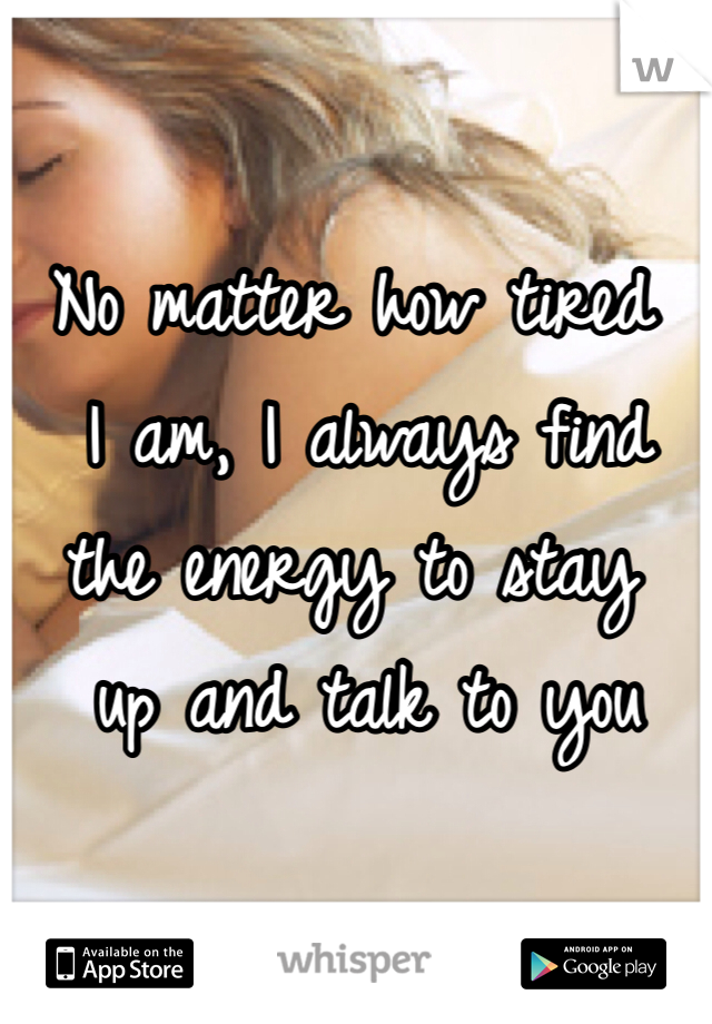No matter how tired  I am, I always find  the energy to stay  up and talk to you
