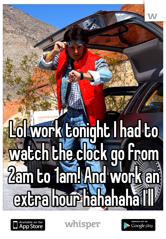 Lol work tonight I had to watch the clock go from 2am to 1am! And work an extra hour hahahaha I'll get it back in the spring