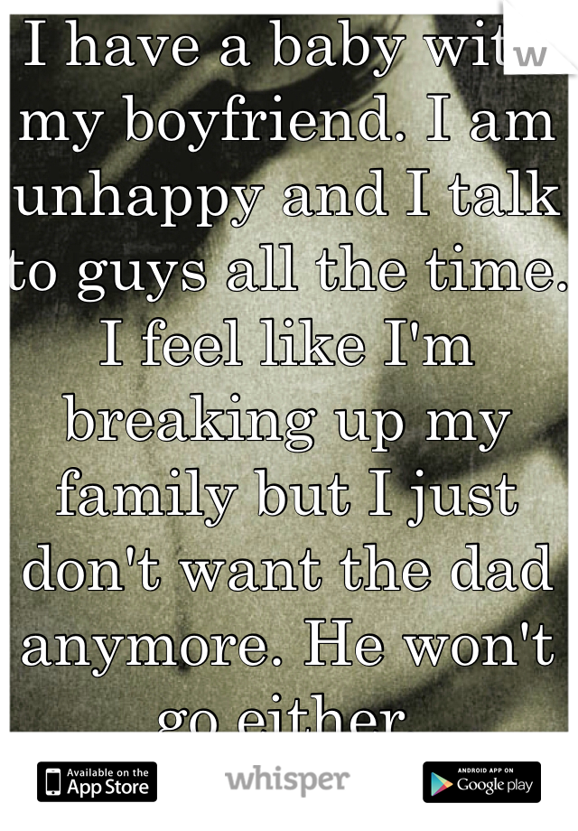 I have a baby with my boyfriend. I am unhappy and I talk to guys all the time. I feel like I'm breaking up my family but I just don't want the dad anymore. He won't go either.