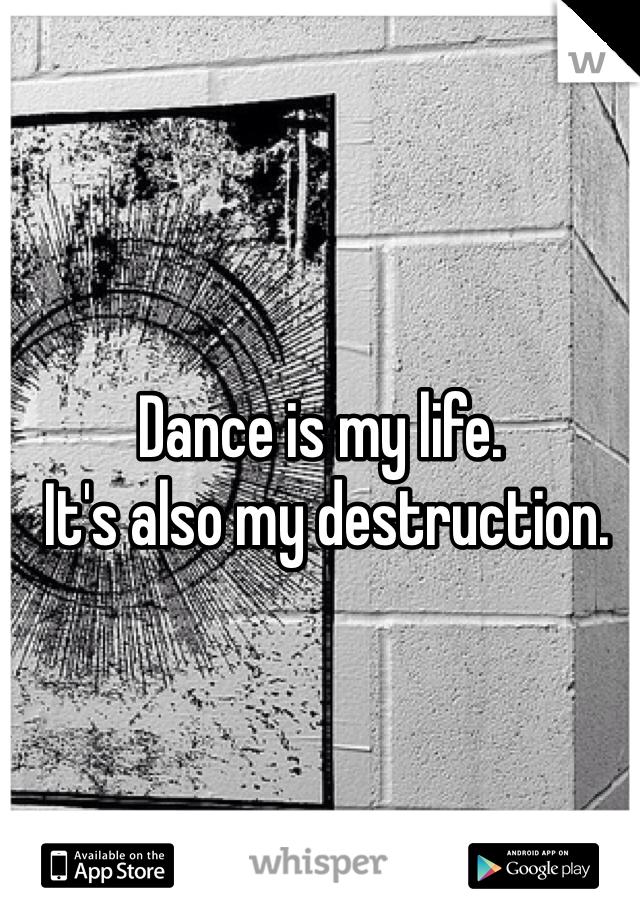 Dance is my life.  It's also my destruction.