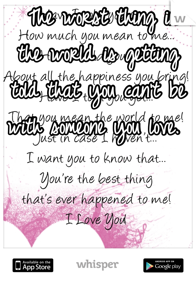 The worst thing in the world is getting told that you can't be with someone you love.