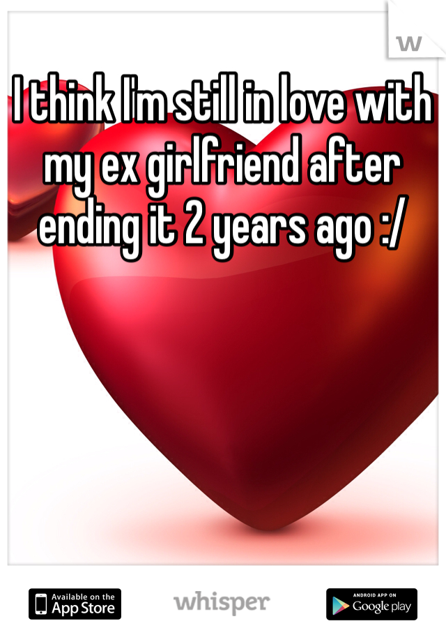 I think I'm still in love with my ex girlfriend after ending it 2 years ago :/