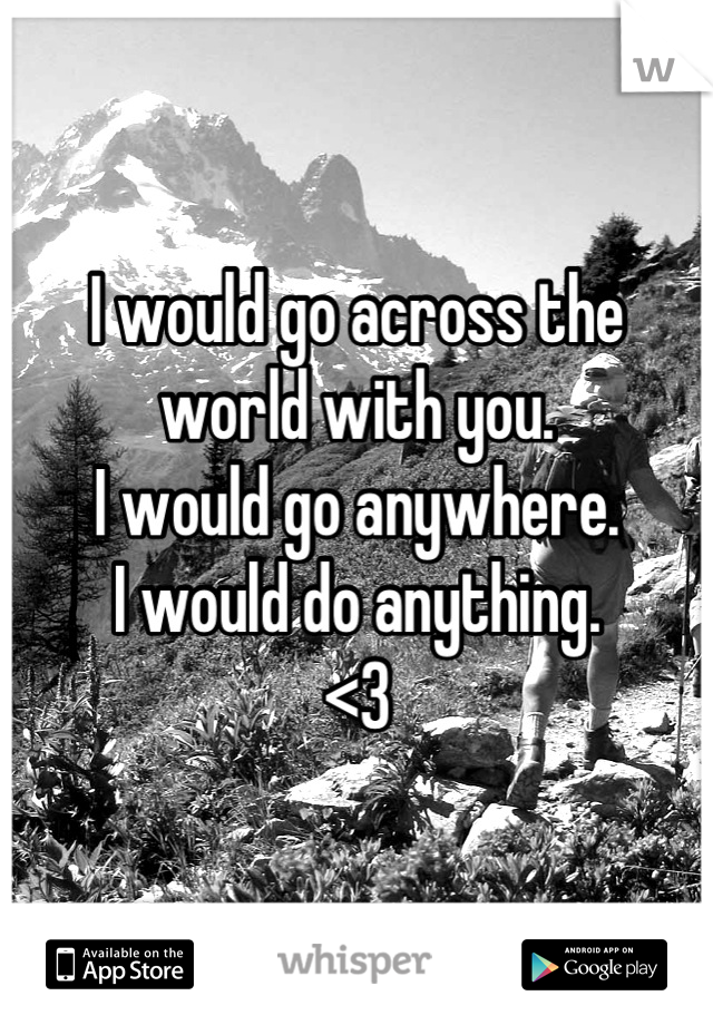 I would go across the world with you. I would go anywhere. I would do anything. <3