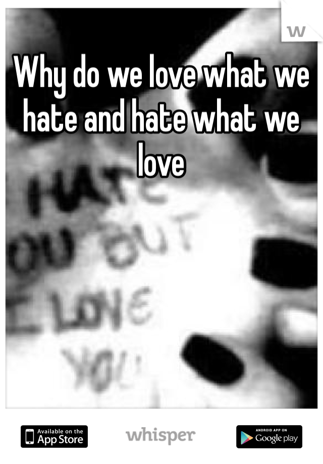 Why do we love what we hate and hate what we love