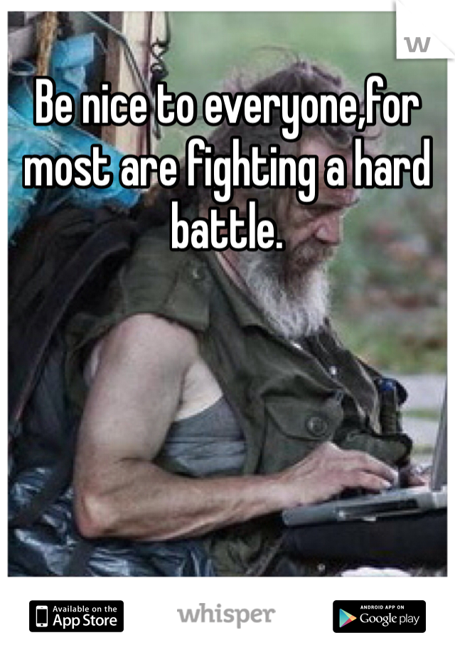 Be nice to everyone,for most are fighting a hard battle.