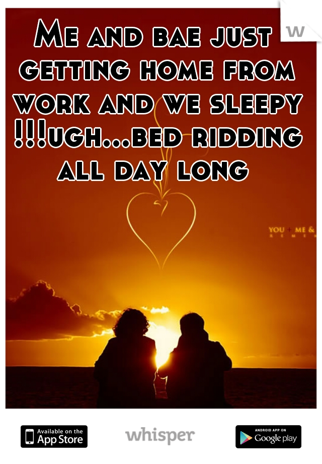 Me and bae just getting home from work and we sleepy !!!ugh...bed ridding all day long