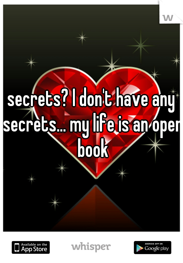 secrets? I don't have any secrets... my life is an open book