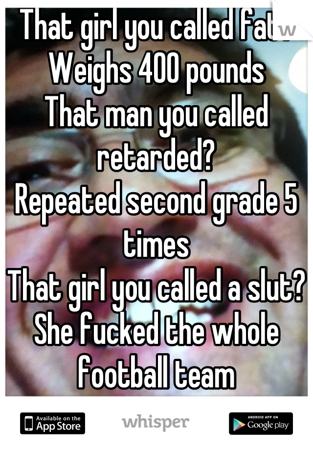 That girl you called fat? Weighs 400 pounds That man you called retarded? Repeated second grade 5 times That girl you called a slut? She fucked the whole football team Sometimes your right