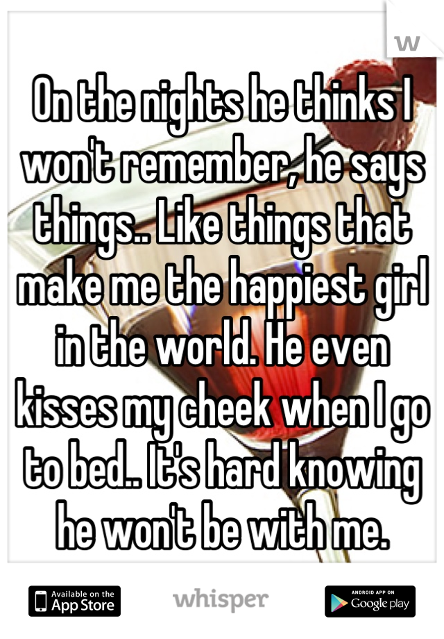 On the nights he thinks I won't remember, he says things.. Like things that make me the happiest girl in the world. He even kisses my cheek when I go to bed.. It's hard knowing he won't be with me.