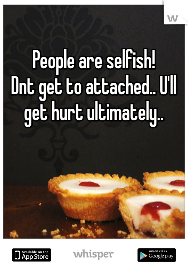 People are selfish! Dnt get to attached.. U'll get hurt ultimately..